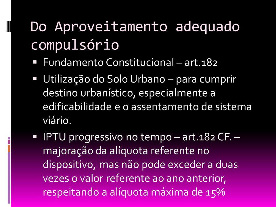 Do Aproveitamento adequado compulsório Fundamento Constitucional – art.182 Utilização do Solo Urbano – para cumprir destino urbanístico, especialmente