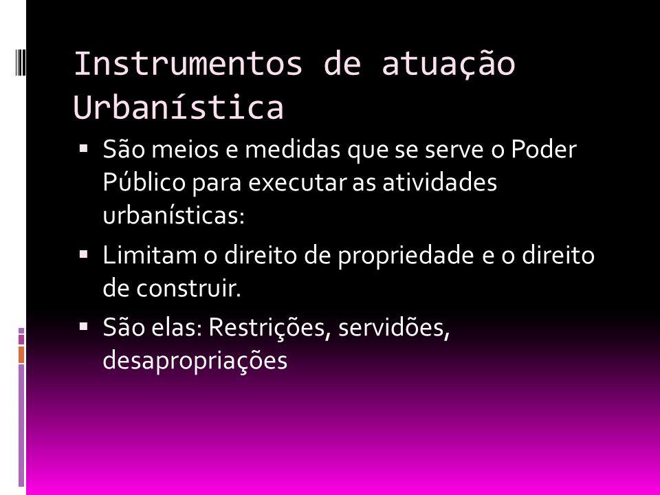 Instrumentos de atuação Urbanística São meios e medidas que se serve o Poder Público para executar as atividades urbanísticas: Limitam o direito de pr