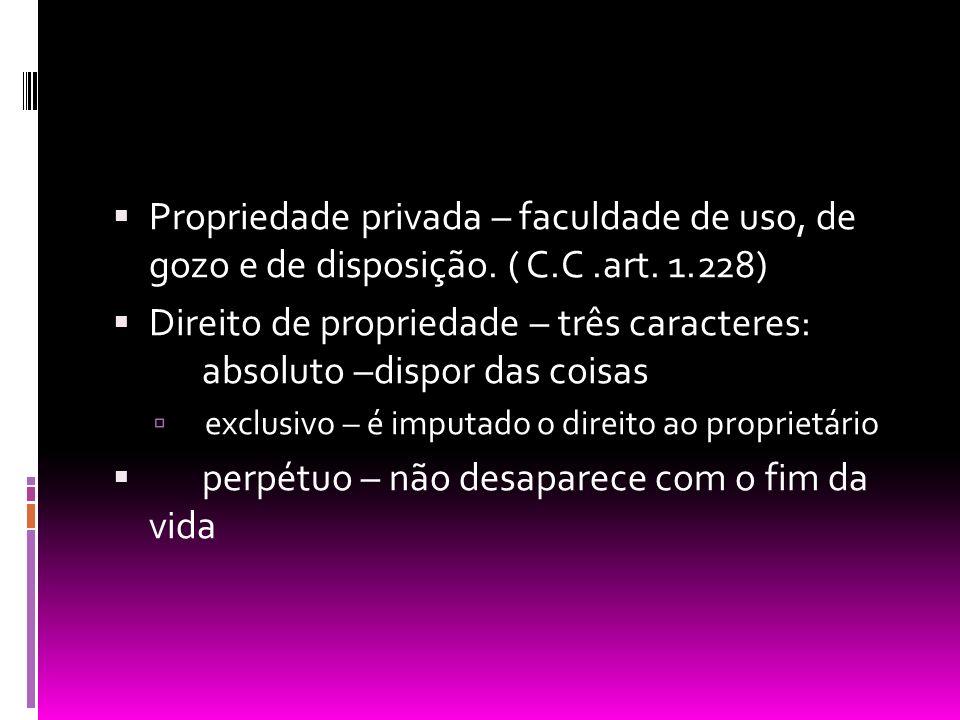 Propriedade privada – faculdade de uso, de gozo e de disposição. ( C.C.art. 1.228) Direito de propriedade – três caracteres: absoluto –dispor das cois