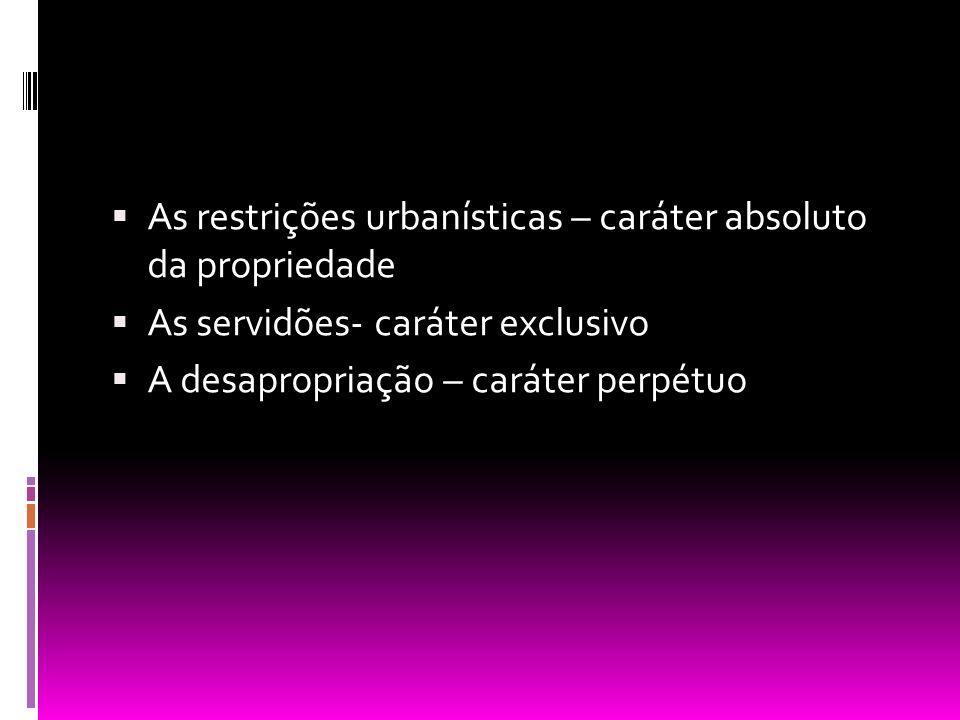 As restrições urbanísticas – caráter absoluto da propriedade As servidões- caráter exclusivo A desapropriação – caráter perpétuo