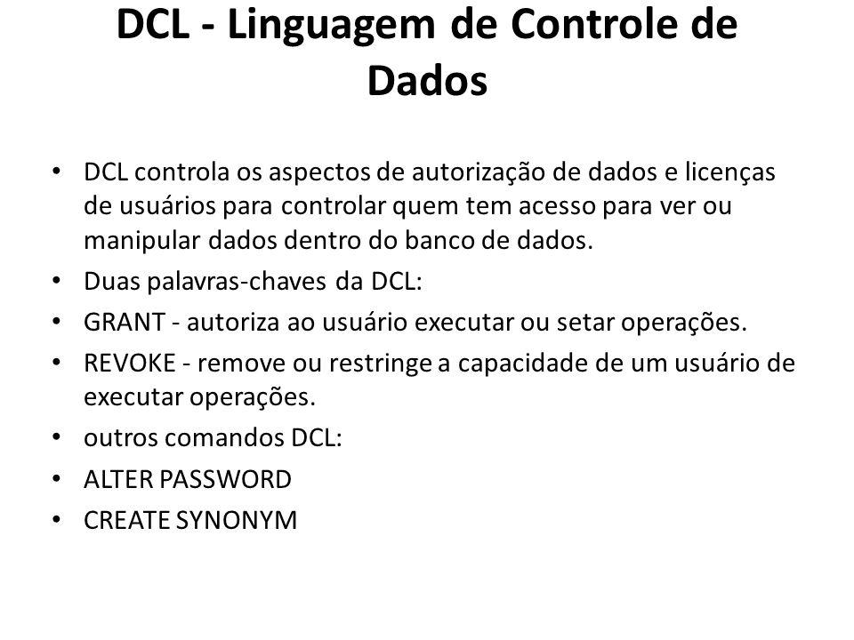 DCL - Linguagem de Controle de Dados DCL controla os aspectos de autorização de dados e licenças de usuários para controlar quem tem acesso para ver o