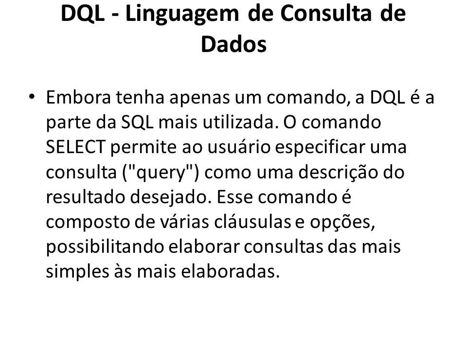 DQL - Linguagem de Consulta de Dados Embora tenha apenas um comando, a DQL é a parte da SQL mais utilizada. O comando SELECT permite ao usuário especi