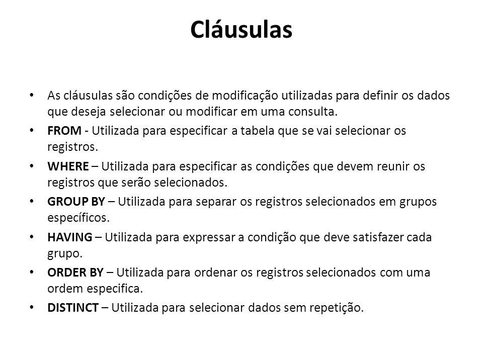 Cláusulas As cláusulas são condições de modificação utilizadas para definir os dados que deseja selecionar ou modificar em uma consulta. FROM - Utiliz