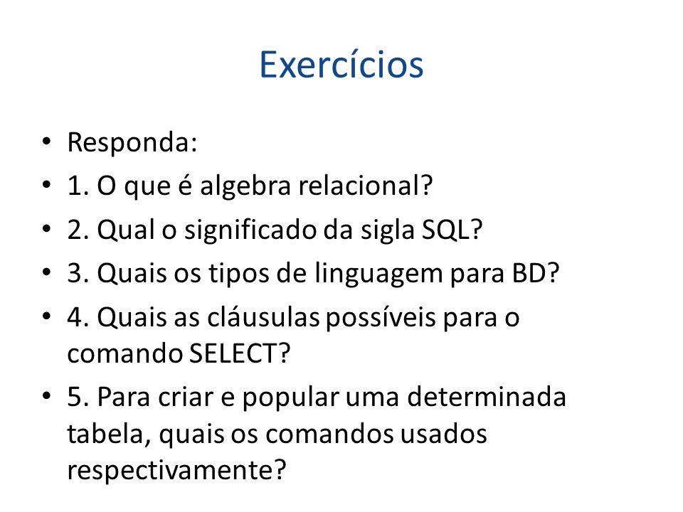 Exercícios Responda: 1. O que é algebra relacional? 2. Qual o significado da sigla SQL? 3. Quais os tipos de linguagem para BD? 4. Quais as cláusulas