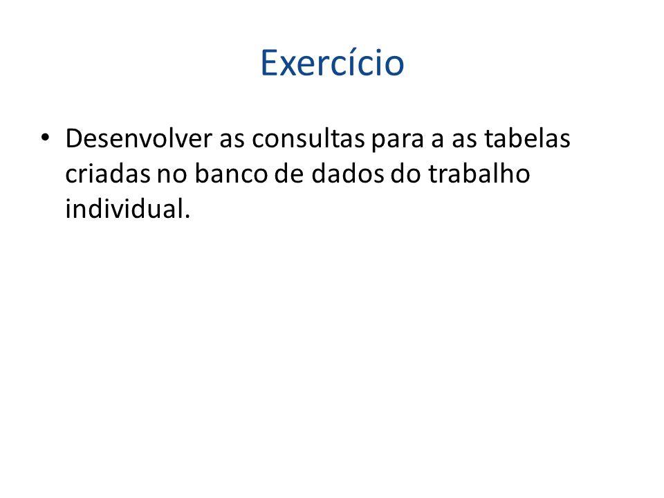 Exercício Desenvolver as consultas para a as tabelas criadas no banco de dados do trabalho individual.