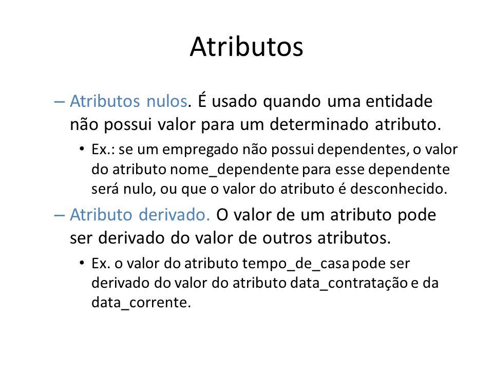 Atributos – Atributos nulos. É usado quando uma entidade não possui valor para um determinado atributo. Ex.: se um empregado não possui dependentes, o