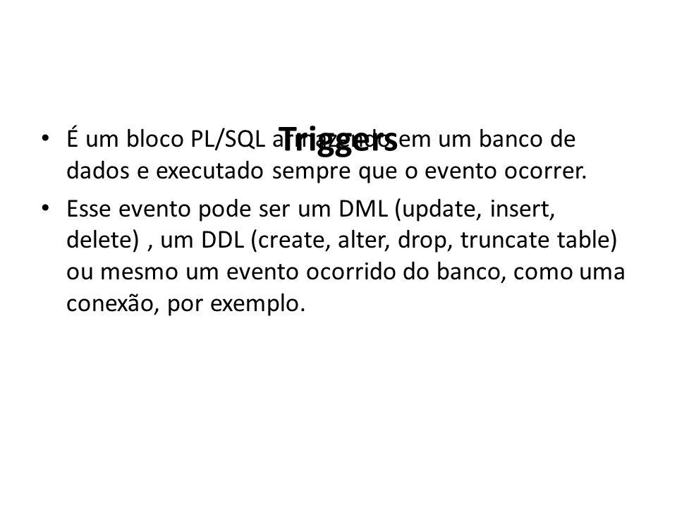 Triggers É um bloco PL/SQL armazendo em um banco de dados e executado sempre que o evento ocorrer. Esse evento pode ser um DML (update, insert, delete