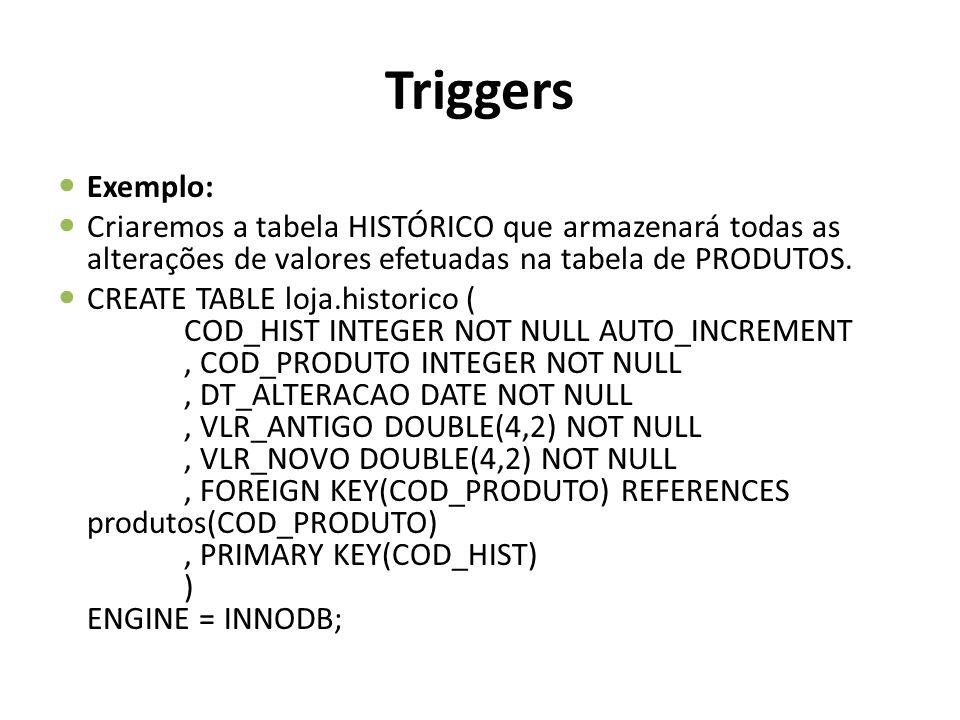 Triggers Exemplo: Criaremos a tabela HISTÓRICO que armazenará todas as alterações de valores efetuadas na tabela de PRODUTOS. CREATE TABLE loja.histor