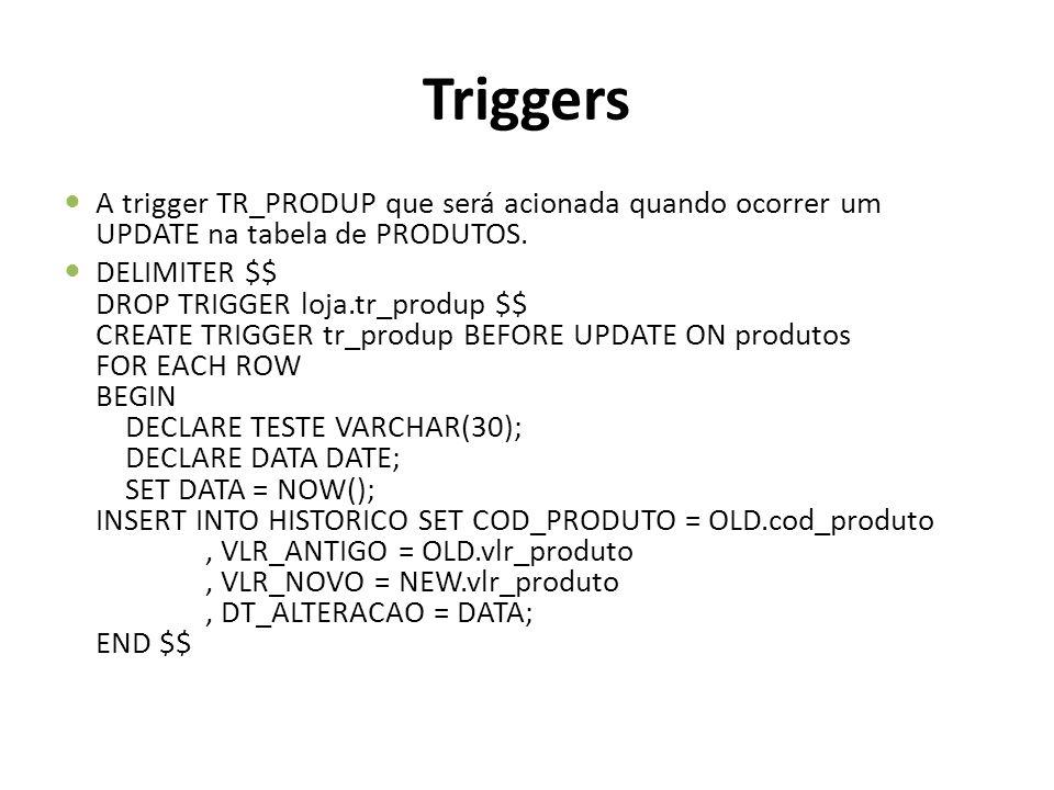 Triggers A trigger TR_PRODUP que será acionada quando ocorrer um UPDATE na tabela de PRODUTOS. DELIMITER $$ DROP TRIGGER loja.tr_produp $$ CREATE TRIG