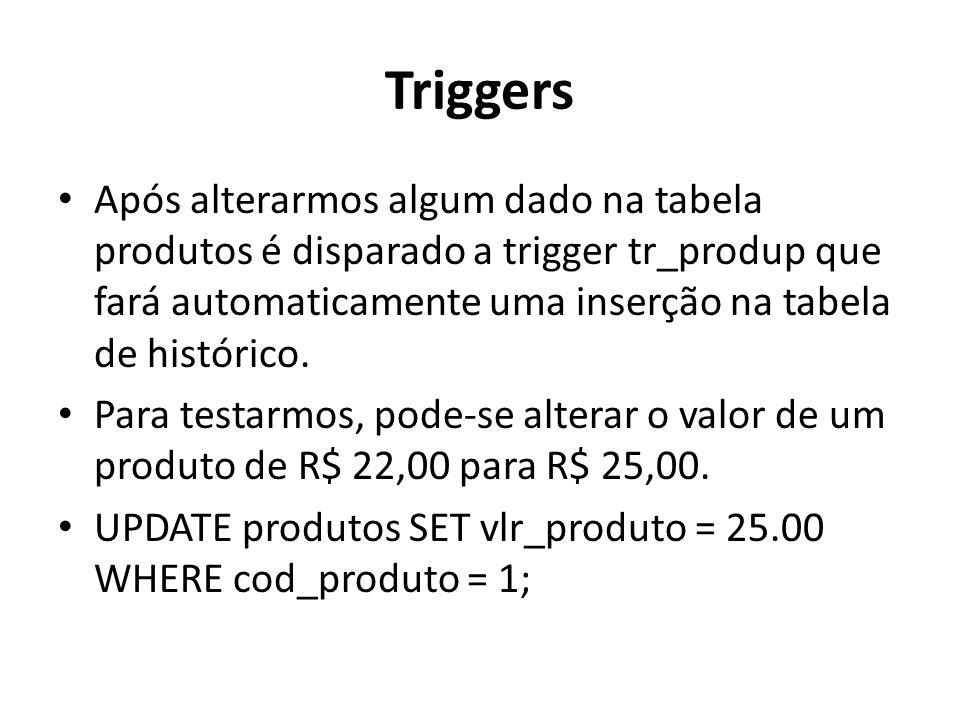 Triggers Após alterarmos algum dado na tabela produtos é disparado a trigger tr_produp que fará automaticamente uma inserção na tabela de histórico. P