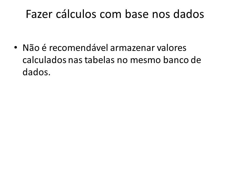 Fazer cálculos com base nos dados Não é recomendável armazenar valores calculados nas tabelas no mesmo banco de dados.