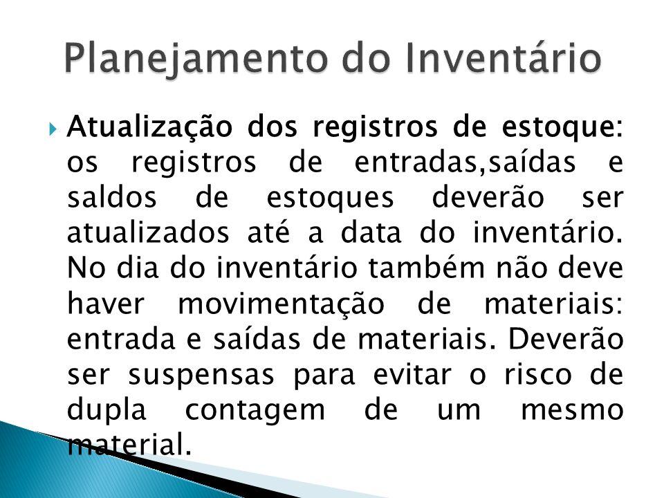 Atualização dos registros de estoque: os registros de entradas,saídas e saldos de estoques deverão ser atualizados até a data do inventário. No dia do
