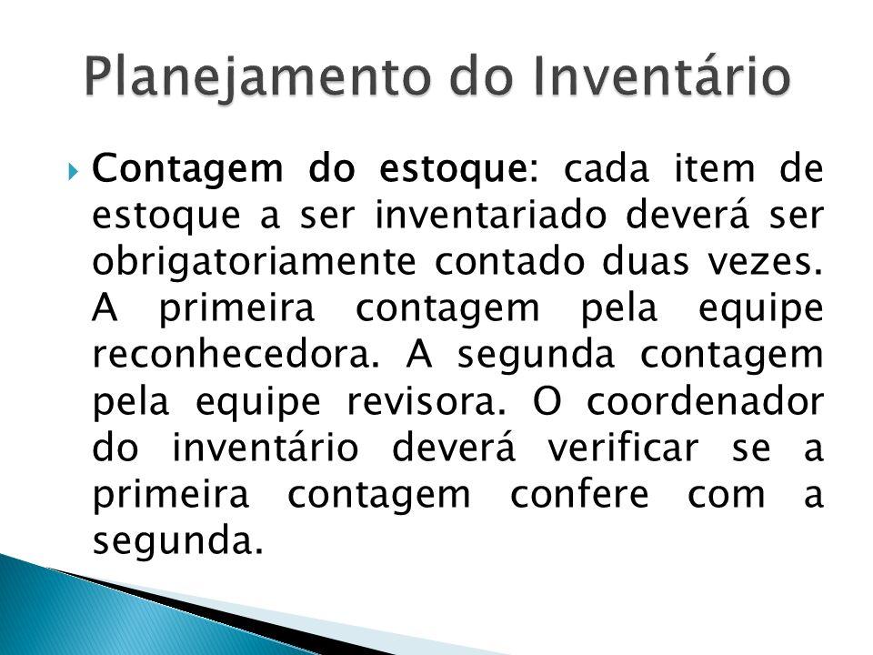 Contagem do estoque: cada item de estoque a ser inventariado deverá ser obrigatoriamente contado duas vezes. A primeira contagem pela equipe reconhece