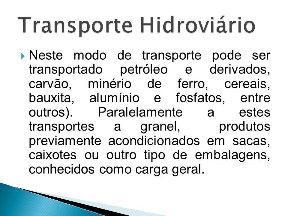 Neste modo de transporte pode ser transportado petróleo e derivados, carvão, minério de ferro, cereais, bauxita, alumínio e fosfatos, entre outros). P