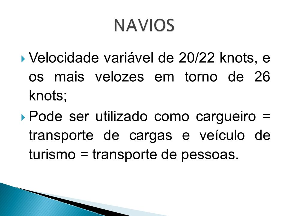 Velocidade variável de 20/22 knots, e os mais velozes em torno de 26 knots; Pode ser utilizado como cargueiro = transporte de cargas e veículo de turi