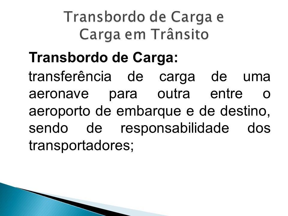 Transbordo de Carga: transferência de carga de uma aeronave para outra entre o aeroporto de embarque e de destino, sendo de responsabilidade dos trans