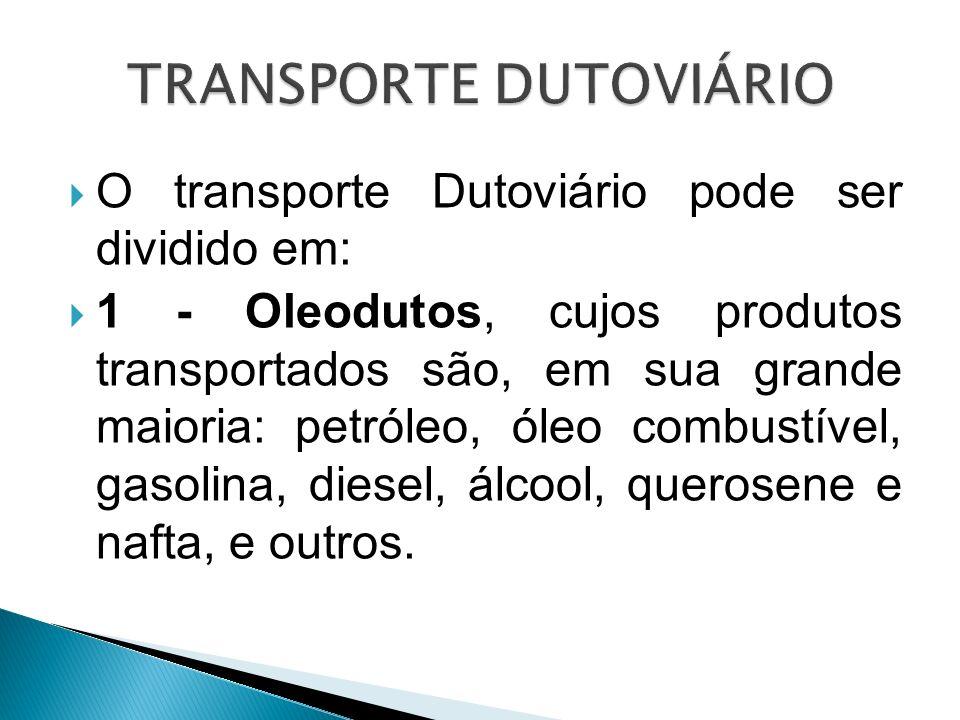 O transporte Dutoviário pode ser dividido em: 1 - Oleodutos, cujos produtos transportados são, em sua grande maioria: petróleo, óleo combustível, gaso