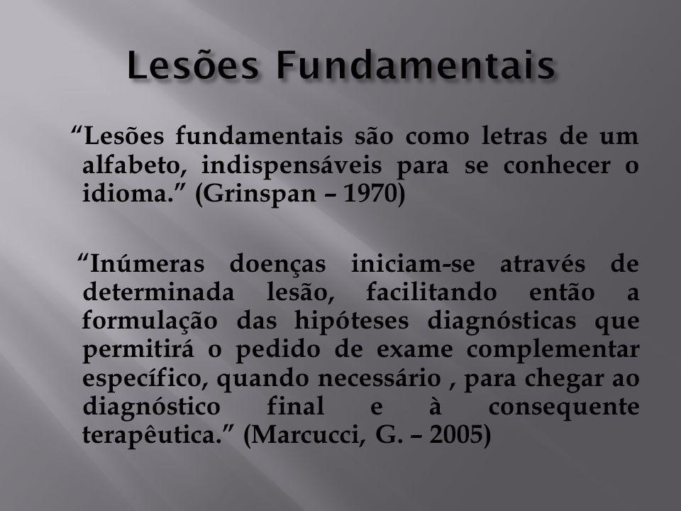 Lesões fundamentais são como letras de um alfabeto, indispensáveis para se conhecer o idioma. (Grinspan – 1970) Inúmeras doenças iniciam-se através de