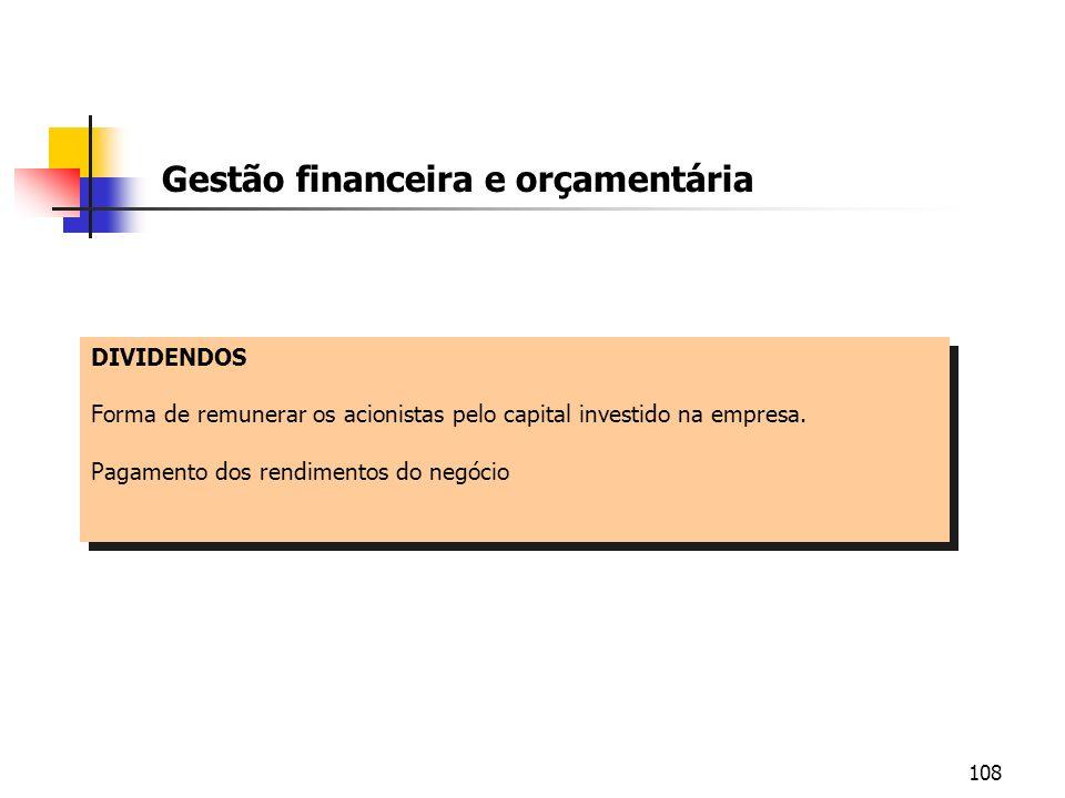 108 Gestão financeira e orçamentária DIVIDENDOS Forma de remunerar os acionistas pelo capital investido na empresa. Pagamento dos rendimentos do negóc