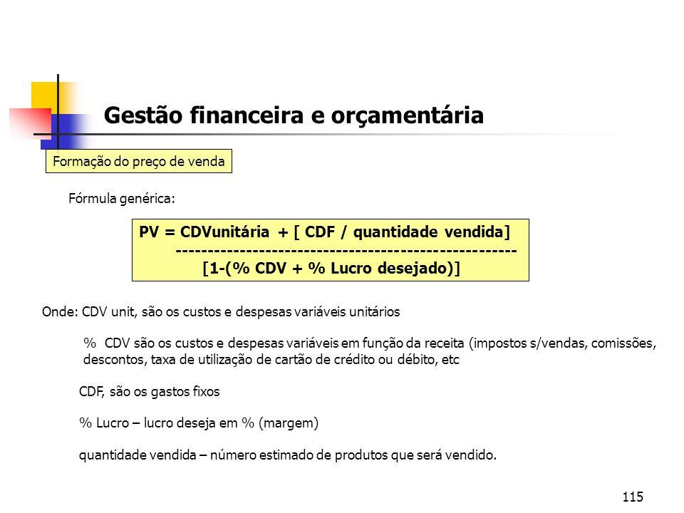 115 Gestão financeira e orçamentária Formação do preço de venda Fórmula genérica: PV = CDVunitária + [ CDF / quantidade vendida] ---------------------