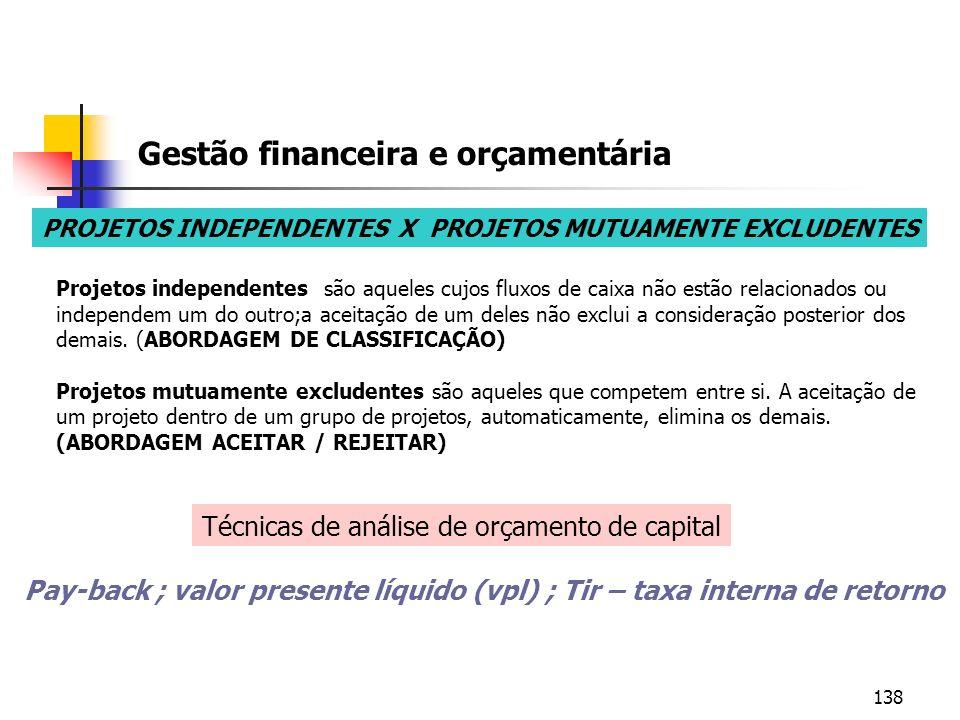 138 Gestão financeira e orçamentária PROJETOS INDEPENDENTES X PROJETOS MUTUAMENTE EXCLUDENTES Projetos independentes são aqueles cujos fluxos de caixa