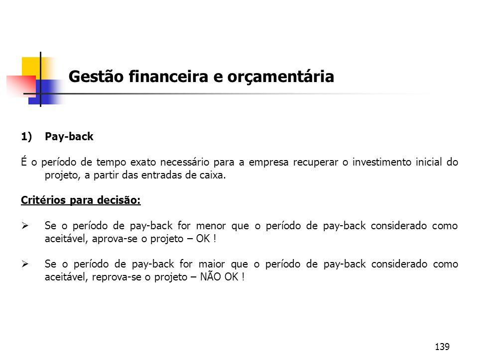 139 Gestão financeira e orçamentária 1)Pay-back É o período de tempo exato necessário para a empresa recuperar o investimento inicial do projeto, a pa
