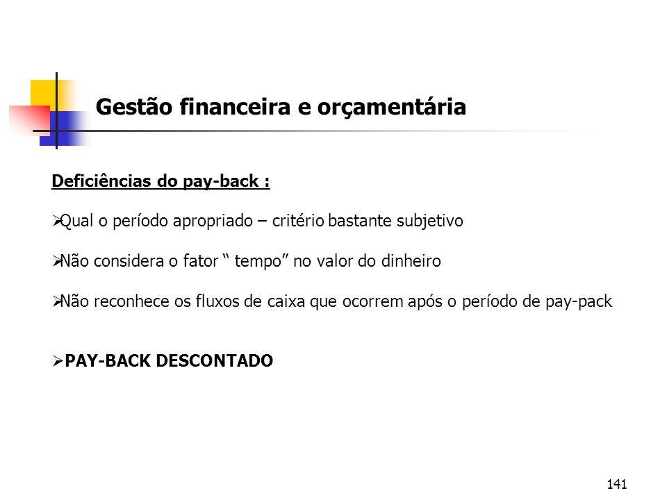 141 Gestão financeira e orçamentária Deficiências do pay-back : Qual o período apropriado – critério bastante subjetivo Não considera o fator tempo no