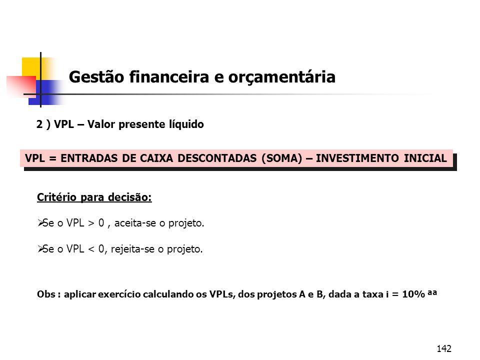 142 Gestão financeira e orçamentária 2 ) VPL – Valor presente líquido VPL = ENTRADAS DE CAIXA DESCONTADAS (SOMA) – INVESTIMENTO INICIAL Critério para