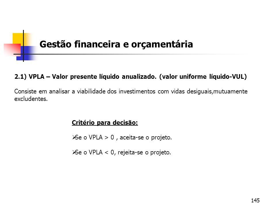 145 Gestão financeira e orçamentária 2.1) VPLA – Valor presente líquido anualizado. (valor uniforme líquido-VUL) Consiste em analisar a viabilidade do