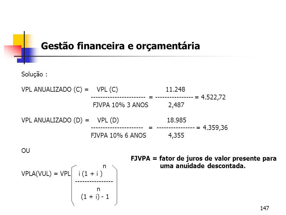 147 Gestão financeira e orçamentária Solução : VPL ANUALIZADO (C) = VPL (C) 11.248 ----------------------- = ---------------- = 4.522,72 FJVPA 10% 3 A