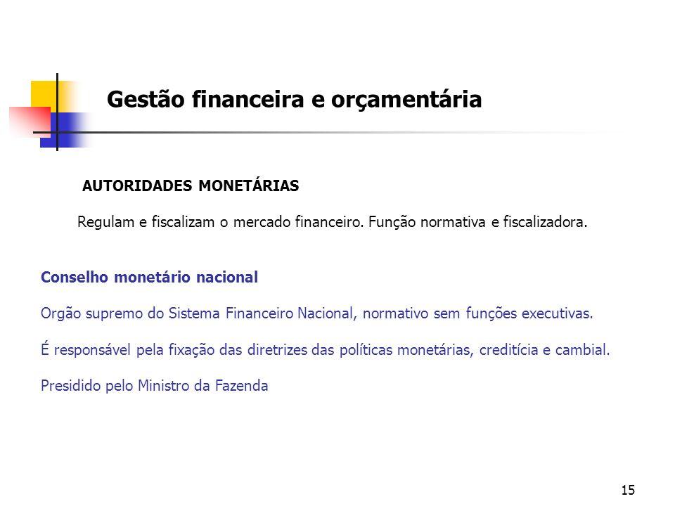 15 Gestão financeira e orçamentária AUTORIDADES MONETÁRIAS Regulam e fiscalizam o mercado financeiro. Função normativa e fiscalizadora. Conselho monet