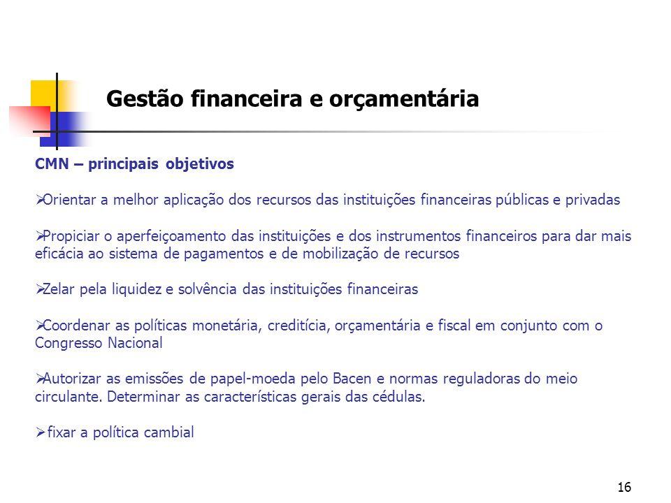 16 Gestão financeira e orçamentária CMN – principais objetivos Orientar a melhor aplicação dos recursos das instituições financeiras públicas e privad