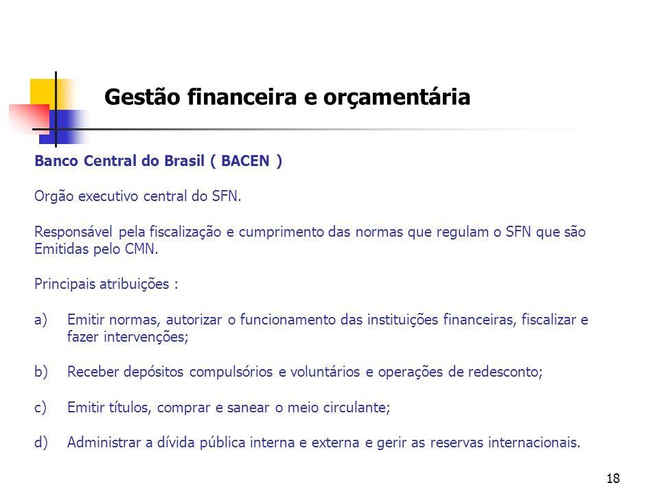 18 Gestão financeira e orçamentária Banco Central do Brasil ( BACEN ) Orgão executivo central do SFN. Responsável pela fiscalização e cumprimento das