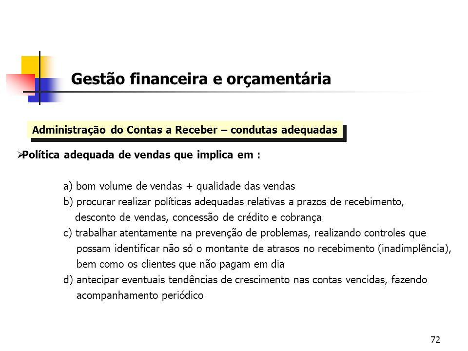 72 Gestão financeira e orçamentária Administração do Contas a Receber – condutas adequadas Política adequada de vendas que implica em : a) bom volume