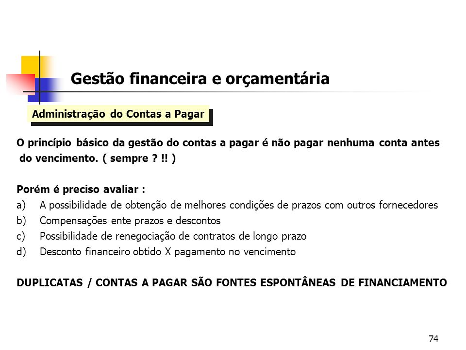 74 Gestão financeira e orçamentária Administração do Contas a Pagar O princípio básico da gestão do contas a pagar é não pagar nenhuma conta antes do