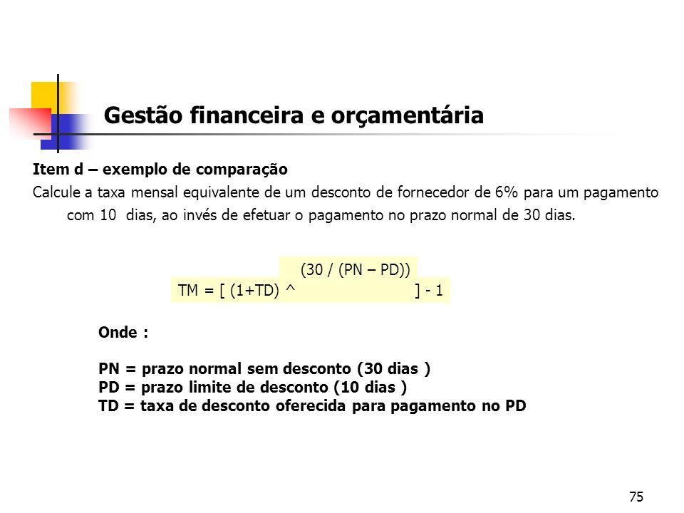 75 Gestão financeira e orçamentária Item d – exemplo de comparação Calcule a taxa mensal equivalente de um desconto de fornecedor de 6% para um pagame