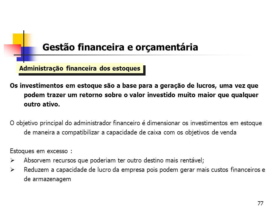 77 Administração financeira dos estoques Gestão financeira e orçamentária Os investimentos em estoque são a base para a geração de lucros, uma vez que