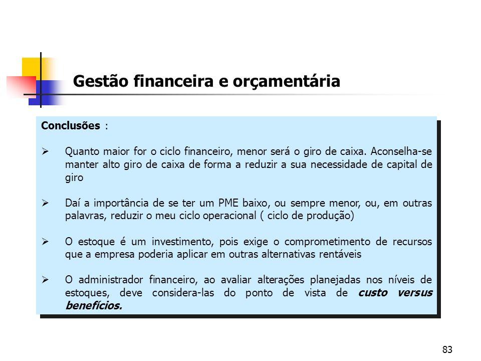 83 Gestão financeira e orçamentária Conclusões : Quanto maior for o ciclo financeiro, menor será o giro de caixa. Aconselha-se manter alto giro de cai
