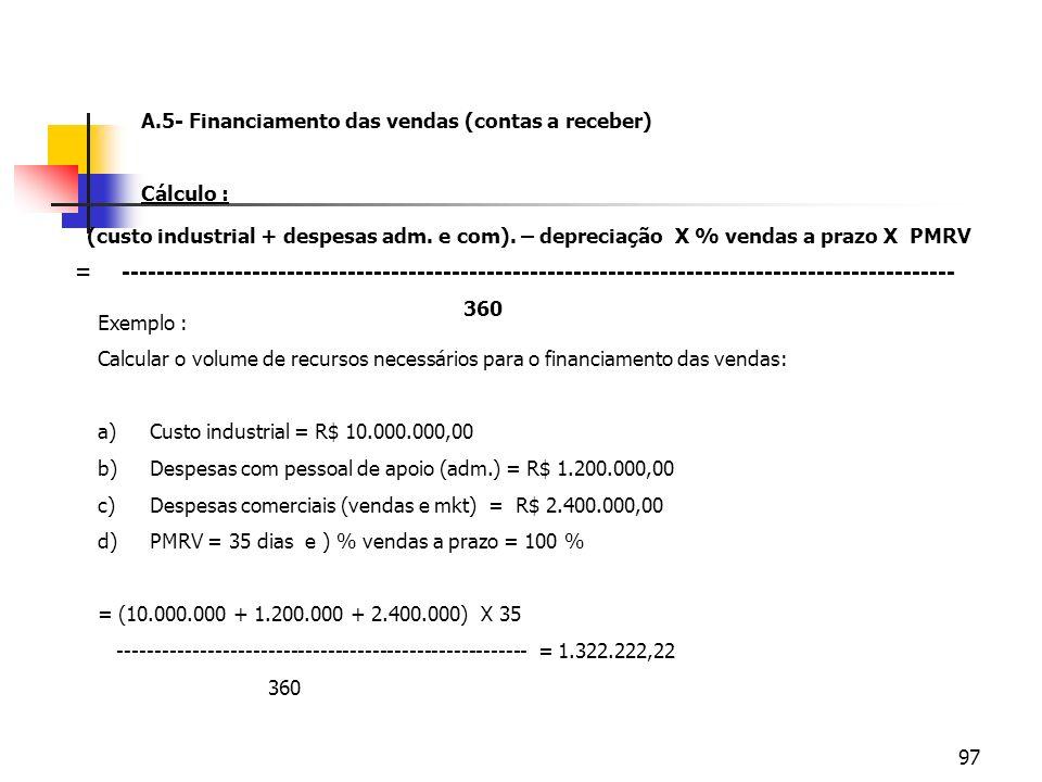97 A.5- Financiamento das vendas (contas a receber) Cálculo : (custo industrial + despesas adm. e com). – depreciação X % vendas a prazo X PMRV = ----