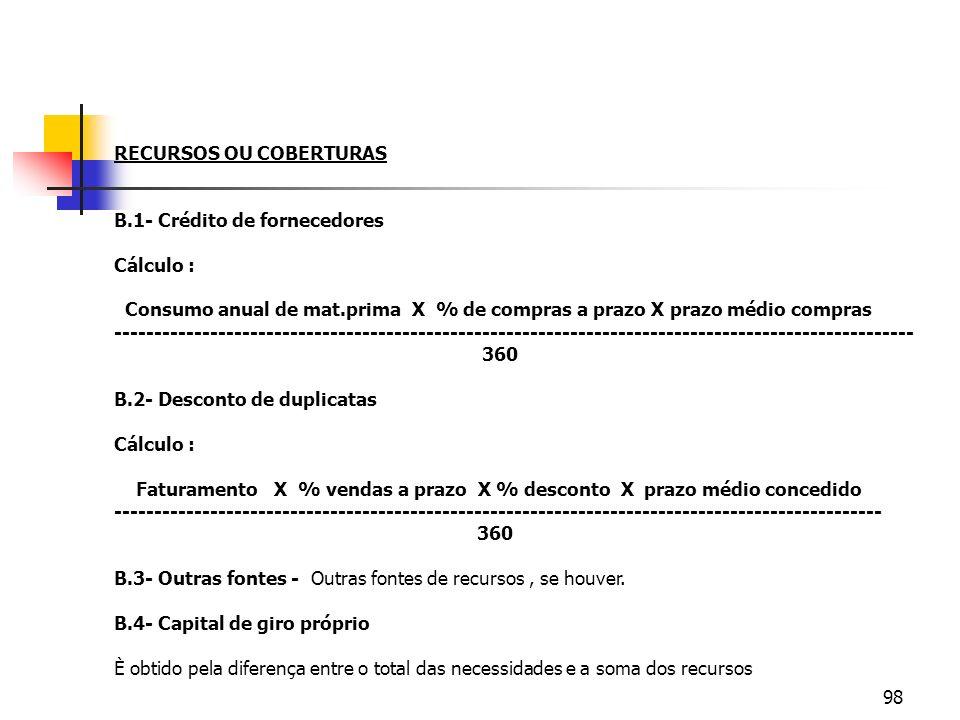 98 RECURSOS OU COBERTURAS B.1- Crédito de fornecedores Cálculo : Consumo anual de mat.prima X % de compras a prazo X prazo médio compras -------------