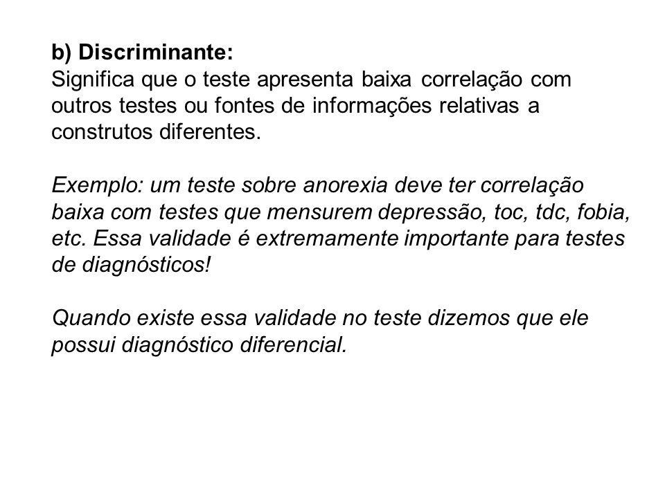 b) Discriminante: Significa que o teste apresenta baixa correlação com outros testes ou fontes de informações relativas a construtos diferentes. Exemp