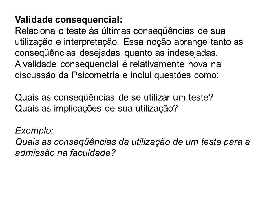 Validade consequencial: Relaciona o teste às últimas conseqüências de sua utilização e interpretação. Essa noção abrange tanto as conseqüências deseja