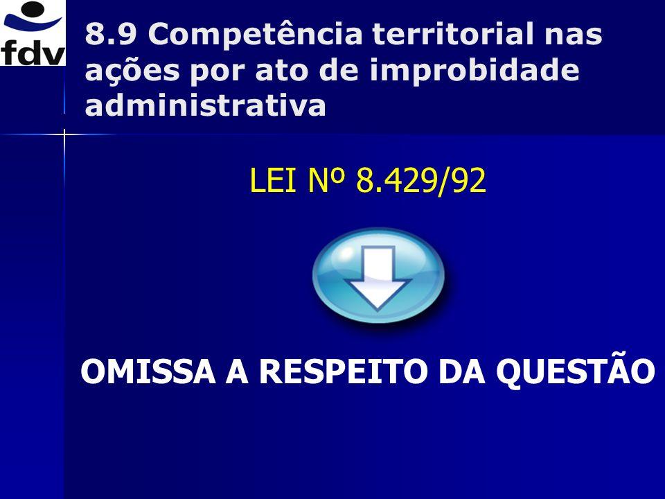 LEI Nº 8.429/92 OMISSA A RESPEITO DA QUESTÃO 8.9 Competência territorial nas ações por ato de improbidade administrativa