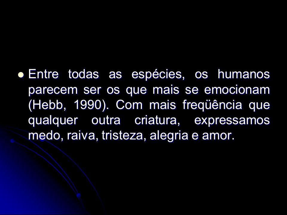 Entre todas as espécies, os humanos parecem ser os que mais se emocionam (Hebb, 1990). Com mais freqüência que qualquer outra criatura, expressamos me