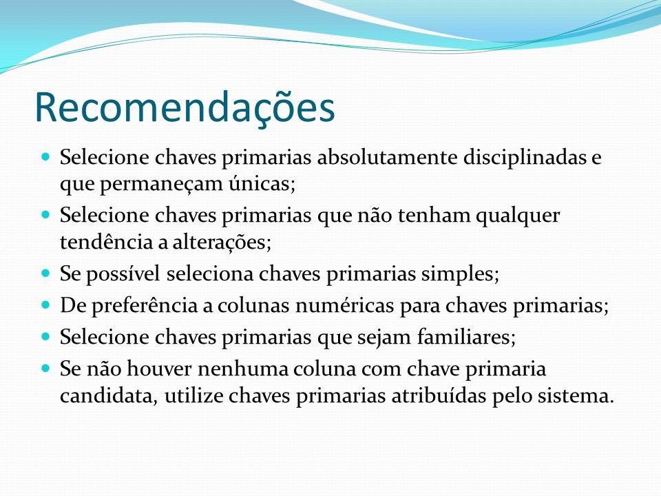 Recomendações Selecione chaves primarias absolutamente disciplinadas e que permaneçam únicas; Selecione chaves primarias que não tenham qualquer tendê