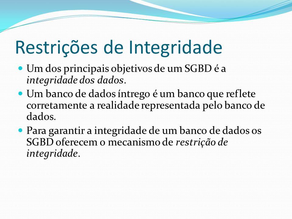 Restrições de Integridade Um dos principais objetivos de um SGBD é a integridade dos dados. Um banco de dados íntrego é um banco que reflete corretame