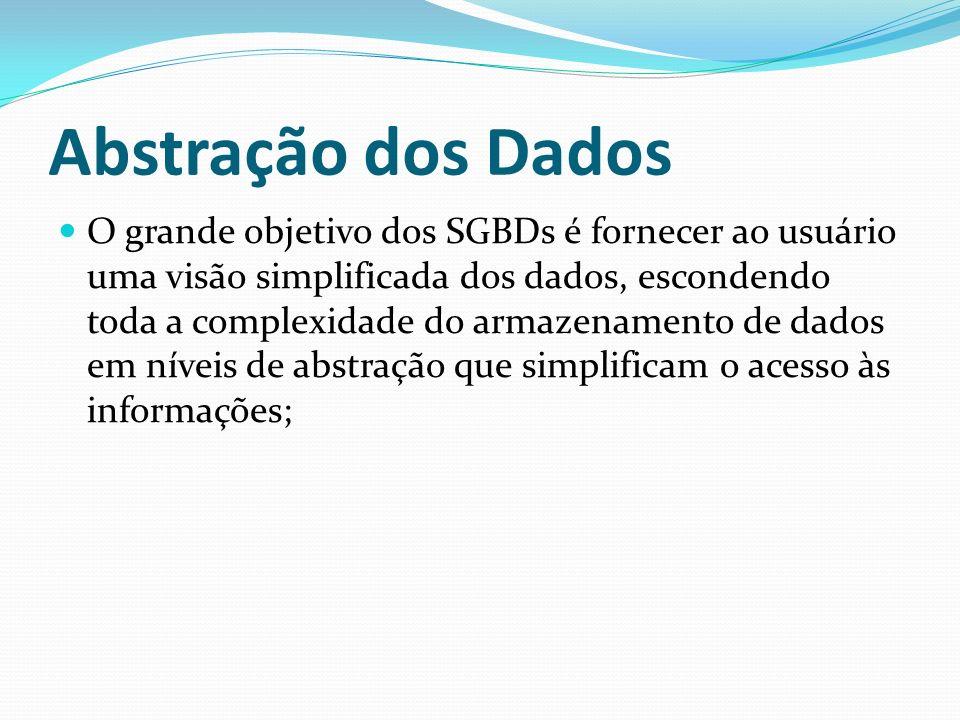 Abstração dos Dados O grande objetivo dos SGBDs é fornecer ao usuário uma visão simplificada dos dados, escondendo toda a complexidade do armazenament