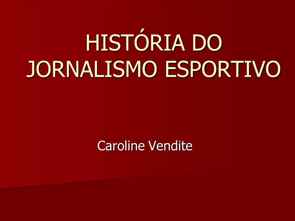 HISTÓRIA DO JORNALISMO ESPORTIVO Caroline Vendite