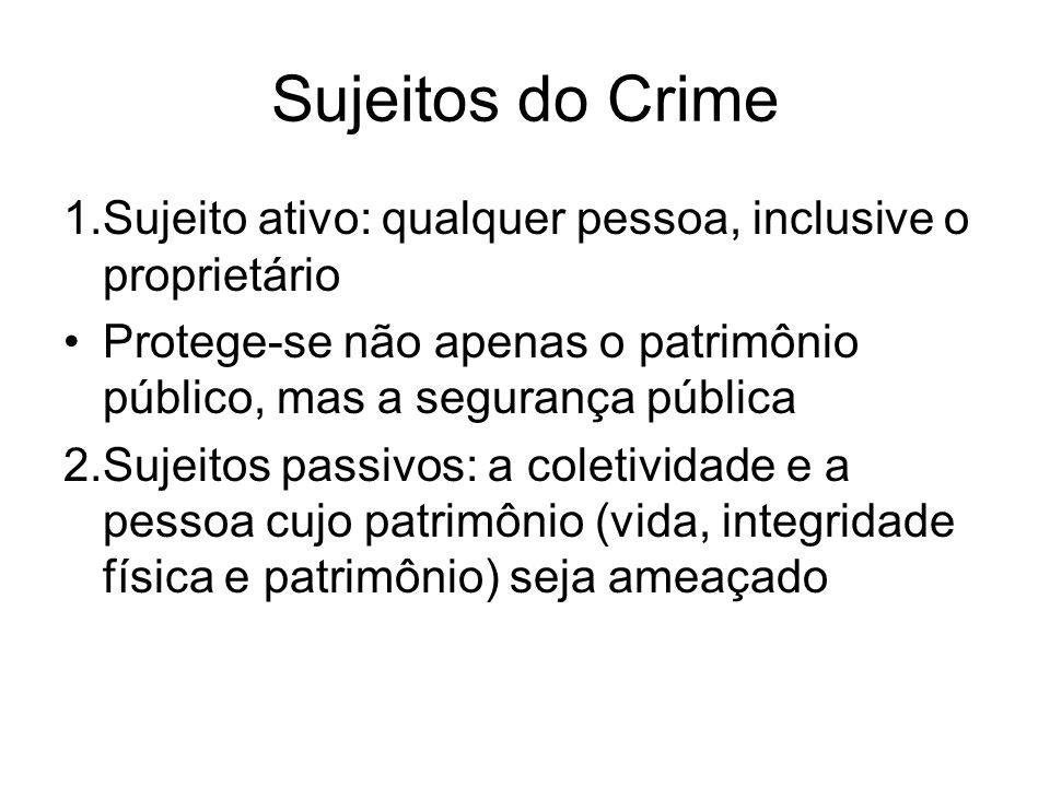 Sujeitos do Crime 1.Sujeito ativo: qualquer pessoa, inclusive o proprietário Protege-se não apenas o patrimônio público, mas a segurança pública 2.Suj