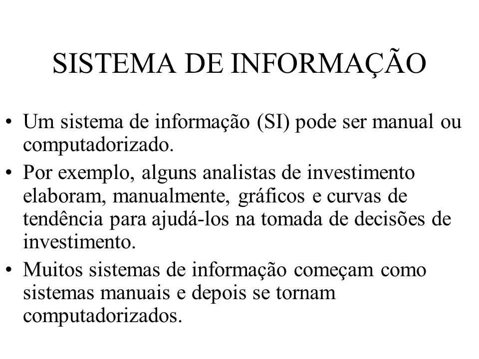 SISTEMA DE INFORMAÇÃO Um sistema de informação (SI) pode ser manual ou computadorizado. Por exemplo, alguns analistas de investimento elaboram, manual